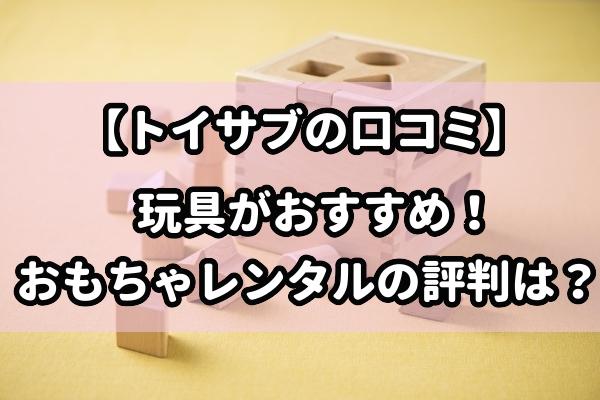 【トイサブの口コミ】玩具がおすすめ!おもちゃレンタルの評判は?