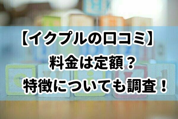 【イクプルの口コミ】料金は定額?特徴についても調査!